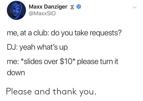 Club, Yeah, and Thank You: Maxx Danziger X  @MaxxSIO  me, at a club: do you take requests?  DJ: yeah what's up  me: *slides over $10* please turn it  down Please and thank you.