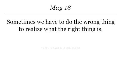Wrong Thing: May 18  Sometimes we have to do the wrong thing  to realize what the right thing is.