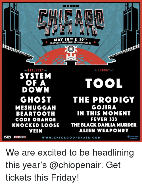 Friday, Memes, and Alien: MAY 18TH & 19 TH  SEATGEEK STADIUM I BRIDGEVIEW, IL  *SATURDAY  -SUNDAY  SYSTEM  OF A  DOWN  TOOL  GHOST  MESHUGGAH  BEARTOOTH  CODE ORANGE  KNOCKED LOOSE  VEIN  THE PRODIGY  GOJIRA  IN THIS MOMENT  FEVER 333  THE BLACK DAHLIA MURDER  ALIEN WEAPONRY  dMp  SeatGeek  STADIUM  LYVE NATION  W W W. CHICAG O O PEN AIR.CO M We are excited to be headlining this year's @chiopenair. Get tickets this Friday!