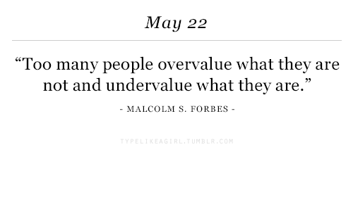 """Forbes, May, and They: May 22  """"Too many people overvalue what they are  not and undervalue what they are.""""  MALCOLM S. FORBES -"""