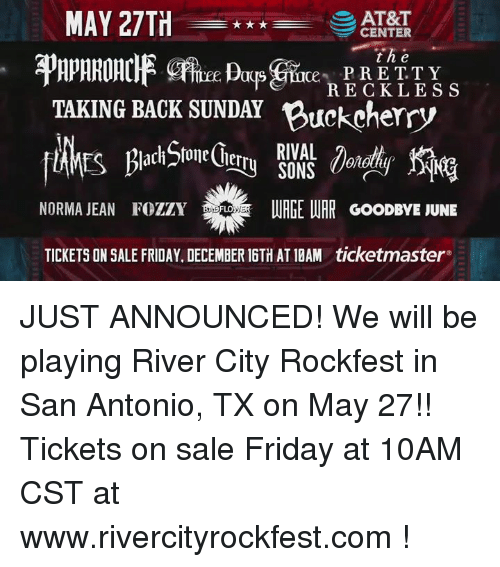 Memes, At&t, and Citi: MAY 27TH  AT&T  CENTER  t he  PRETTY  RECKLESS  TAKING BACK SUNDAY Buckcherry  RIVAL  NORMA JEAN FozzY WER  URGE WAR GooDBYE JUNE  TICKETSON SALE FRIDAY. DECEMBER 16TH AT10AM ticketmaster JUST ANNOUNCED!   We will be playing River City Rockfest  in San Antonio, TX on May 27!!  Tickets on sale Friday at 10AM CST at www.rivercityrockfest.com !