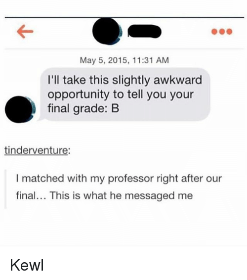 Awkward, Opportunity, and Relatable: May 5, 2015, 11:31 AM  I'll take this slightly awkward  opportunity to tell you your  final grade: B  tinderventure:  I matched with my professor right after our  final... This is what he messaged me Kewl