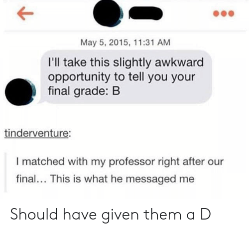 May 5: May 5, 2015, 11:31 AM  I'll take this slightly awkward  opportunity to tell you your  final grade: B  tinderventure:  I matched with my professor right after our  final... This is what he messaged me Should have given them a D