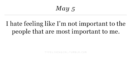 May 5: May 5  I hate feeling like I'm not important to the  people that are most important to me.