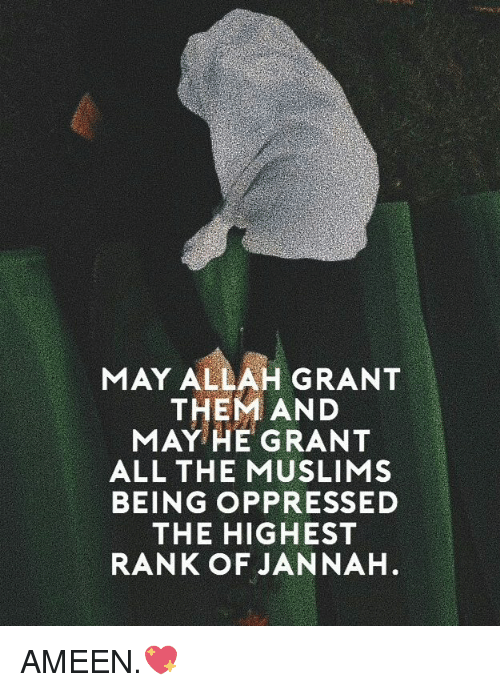oppressed: MAY ALLAH GRANT  THEM AND  MAY HE GRANT  ALL THE MUSLIMS  BEING OPPRESSED  THE HIGHEST  RANK OF JANNAH AMEEN.💖