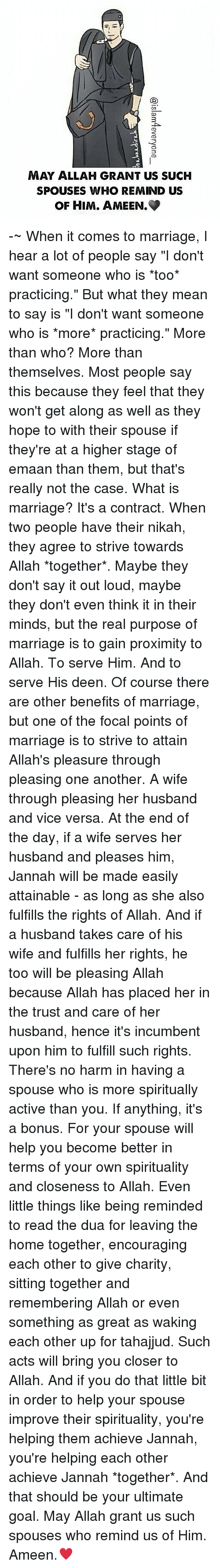 """Pleasured: MAY ALLAH GRANT US SUCH  SPOUSES WHO REMIND US  OF HIM. AMEEN. -~ When it comes to marriage, I hear a lot of people say """"I don't want someone who is *too* practicing."""" But what they mean to say is """"I don't want someone who is *more* practicing."""" More than who? More than themselves. Most people say this because they feel that they won't get along as well as they hope to with their spouse if they're at a higher stage of emaan than them, but that's really not the case. What is marriage? It's a contract. When two people have their nikah, they agree to strive towards Allah *together*. Maybe they don't say it out loud, maybe they don't even think it in their minds, but the real purpose of marriage is to gain proximity to Allah. To serve Him. And to serve His deen. Of course there are other benefits of marriage, but one of the focal points of marriage is to strive to attain Allah's pleasure through pleasing one another. A wife through pleasing her husband and vice versa. At the end of the day, if a wife serves her husband and pleases him, Jannah will be made easily attainable - as long as she also fulfills the rights of Allah. And if a husband takes care of his wife and fulfills her rights, he too will be pleasing Allah because Allah has placed her in the trust and care of her husband, hence it's incumbent upon him to fulfill such rights. There's no harm in having a spouse who is more spiritually active than you. If anything, it's a bonus. For your spouse will help you become better in terms of your own spirituality and closeness to Allah. Even little things like being reminded to read the dua for leaving the home together, encouraging each other to give charity, sitting together and remembering Allah or even something as great as waking each other up for tahajjud. Such acts will bring you closer to Allah. And if you do that little bit in order to help your spouse improve their spirituality, you're helping them achieve Jannah, you're helping each other achieve J"""