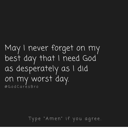 "if you agree: May I never forget on my  best day that I need God  as desperately as I did  on my worst day  @GodCares Bro  Type ""Amen"" if you agree."