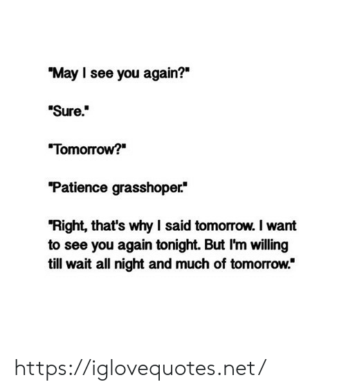 "Patience, See You Again, and Tomorrow: ""May I see you again?""  Sure.  ""Tomorrow?  ""Patience grasshoper  ""Right, that's why I said tomorrow. I want  to see you again tonight. But I'm willing  till wait all night and much of tomorrow."" https://iglovequotes.net/"