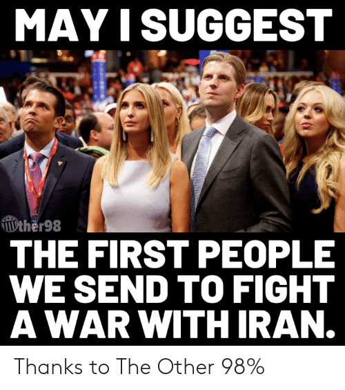 Memes, Iran, and Fight: MAY I SUGGEST  ther98  THE FIRST PEOPLE  WE SEND TO FIGHT  AWAR WITH IRAN. Thanks to The Other 98%
