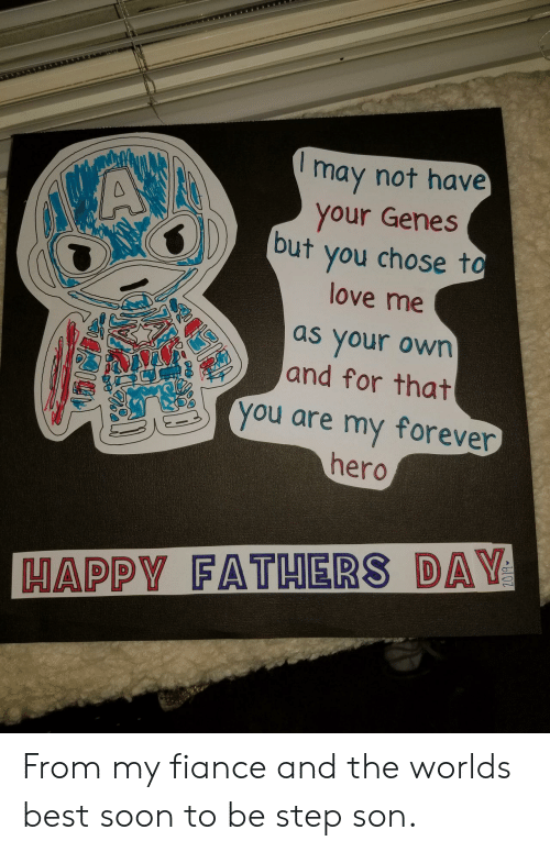 Fathers Day, Love, and Soon...: may not have  your Genes  but you chose to  VAX  love me  as your own  and for that  you are my forever  hero  HAPPY FATHERS DAY From my fiance and the worlds best soon to be step son.