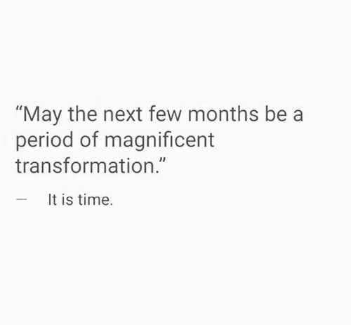 """transformation: """"May the next few months be a  period of magnificent  transformation.""""  - It is time."""