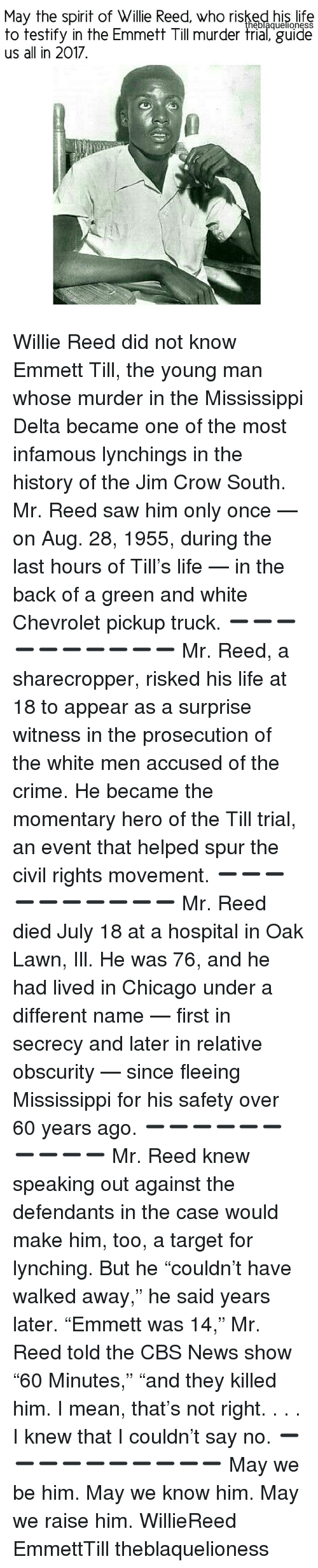 """willies: May the spirit of Willie Reed, who risked his life  heblaquellonesS  to testify in the Emmett Till murder trial, guide  us all in 2017 Willie Reed did not know Emmett Till, the young man whose murder in the Mississippi Delta became one of the most infamous lynchings in the history of the Jim Crow South. Mr. Reed saw him only once — on Aug. 28, 1955, during the last hours of Till's life — in the back of a green and white Chevrolet pickup truck. ➖➖➖➖➖➖➖➖➖➖ Mr. Reed, a sharecropper, risked his life at 18 to appear as a surprise witness in the prosecution of the white men accused of the crime. He became the momentary hero of the Till trial, an event that helped spur the civil rights movement. ➖➖➖➖➖➖➖➖➖➖ Mr. Reed died July 18 at a hospital in Oak Lawn, Ill. He was 76, and he had lived in Chicago under a different name — first in secrecy and later in relative obscurity — since fleeing Mississippi for his safety over 60 years ago. ➖➖➖➖➖➖➖➖➖➖ Mr. Reed knew speaking out against the defendants in the case would make him, too, a target for lynching. But he """"couldn't have walked away,"""" he said years later. """"Emmett was 14,"""" Mr. Reed told the CBS News show """"60 Minutes,"""" """"and they killed him. I mean, that's not right. . . . I knew that I couldn't say no. ➖➖➖➖➖➖➖➖➖➖ May we be him. May we know him. May we raise him. WillieReed EmmettTill theblaquelioness"""