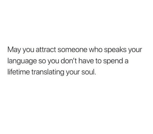 Translating: May you attract someone who speaks your  language so you don't have to spend a  lifetime translating your soul.