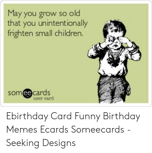 Ecard Memes: May you grow so old  that you unintentionally  frighten small children.  someecards  user card Ebirthday Card Funny Birthday Memes Ecards Someecards - Seeking Designs