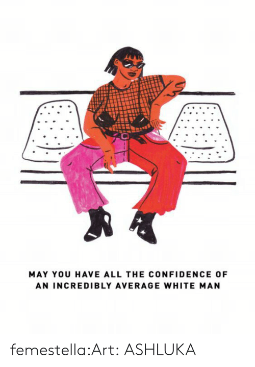 Confidence, Target, and Tumblr: MAY YOU HAVE ALL THE CONFIDENCE OF  AN INCREDIBLY AVERAGE WHITE MAN femestella:Art:ASHLUKA