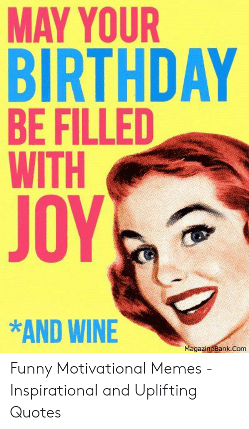 Motivational Memes: MAY YOUR  BIRTHDAY  BE FILLED  WITH  JOY  *AND WINE  agazineBank.Com Funny Motivational Memes - Inspirational and Uplifting Quotes