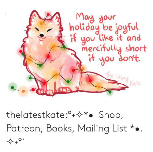 Umblr: May your.  holiday be joyful  if  you like it and  mercifully short  if  you don't.  the Latest  Kate thelatestkate:°˖✧*•  Shop, Patreon, Books, Mailing List *•. ✧˖°`
