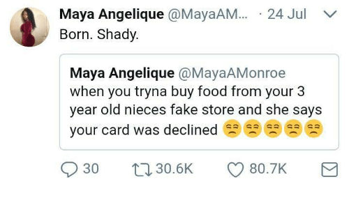 Your Cards: Maya Angelique @MayaAM.24 Jul  Born. Shady.  Maya Angelique @MayaAMonroe  when you tryna buy food from your 3  year old nieces fake store and she sayS  your card was declined閃閃閃閃  030 30.5K CD 80.7K
