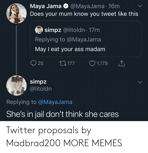 Ass, Dank, and Jail: Maya Jama @MayaJama 16m  Does your mum know you tweet like this  simpz @litoldn 17m  Replying to @MayaJama  May I eat your ass madam  25  1,179  LI177  simpz  @litoldn  Replying to @MayaJama  She's in jail don't think she cares Twitter proposals by Madbrad200 MORE MEMES