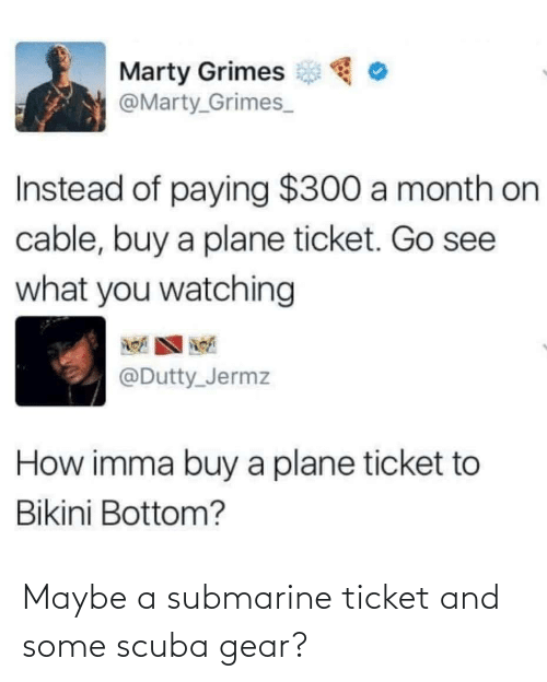 gear: Maybe a submarine ticket and some scuba gear?