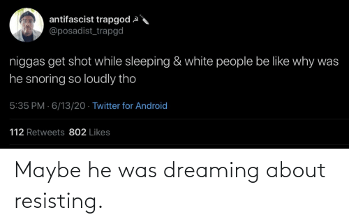 maybe: Maybe he was dreaming about resisting.