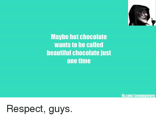 Maybe Hot Chocolate Wants To Be Called Beautiful Chocolate Just One