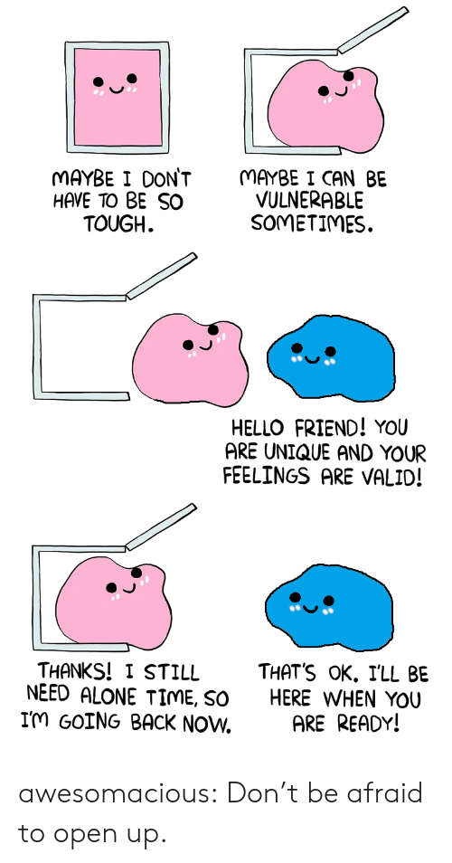 Being Alone, Hello, and Tumblr: MAYBE I DONT  HAVE TO BE SO  TOUGH  MAYBE I CAN BE  VULNERABLE  SOMETIMES.  HELLO FRIEND! YOU  ARE UNIQUE AND YOUR  FEELINGS ARE VALID!  THANKS! I STILL THATS oK. ILL BE  NEED ALONE TIME, So HERE WHEN YOU  Im GOING BACK NOW. ARE READY! awesomacious:  Don't be afraid to open up.