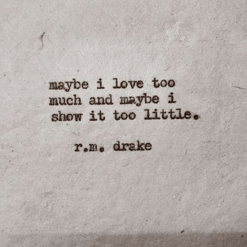 Drake, Love, and Too Much: maybe i love too  much and maybe i  show it too little.  r.m, drake