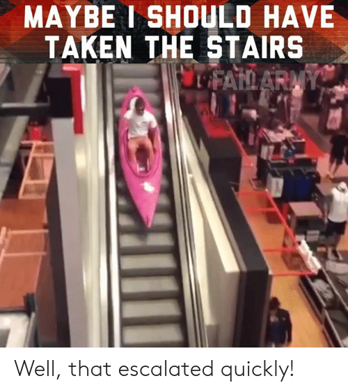 Memes, Taken, and 🤖: MAYBE I SHOULD HAVE  TAKEN THE STAIRS Well, that escalated quickly!