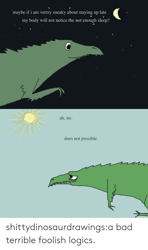 foolish: maybe if i am verrry sneaky about staying up late  my body will not notice the not enough sleep?   ah, no.  does not possible. shittydinosaurdrawings:a bad terrible foolish logics.