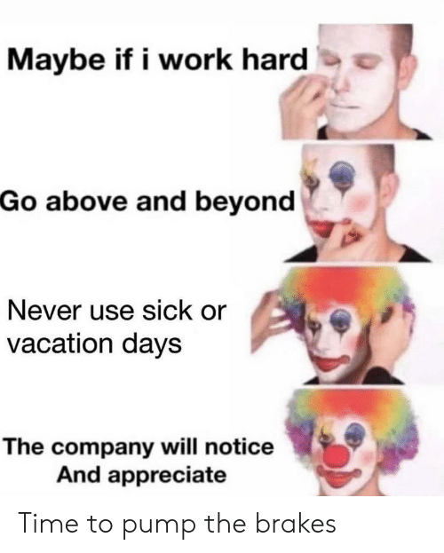 Vacation: Maybe if i work hard  Go above and beyond  Never use sick or  vacation days  The company will notice  And appreciate Time to pump the brakes