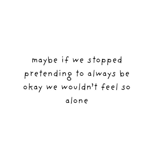 Being Alone, Okay, and Feel: maybe if we stopped  pretending to a/ways be  okay  we wouldn't feel so  alone