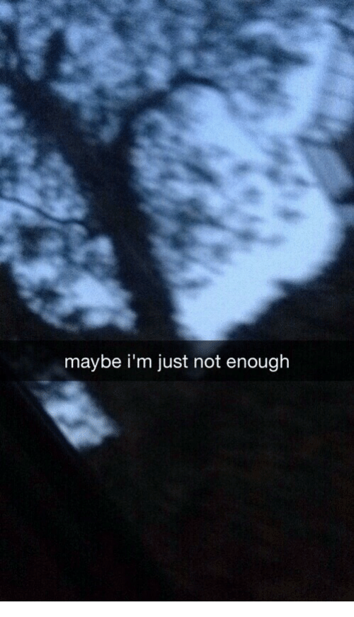 Just, Enough, and Maybe: maybe i'm just not enough
