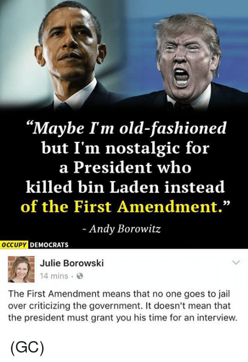 "Fashion, Jail, and Memes: ""Maybe I'm old-fashioned  but I'm nostalgic for  a President who  killed bin Laden instead  of the First Amendment.""  Andy Borowitz  OCCUPY  DEMOCRATS  Julie Borowski  14 mins  The First Amendment means that no one goes to jail  over criticizing the government. It doesn't mean that  the president must grant you his time for an interview. (GC)"
