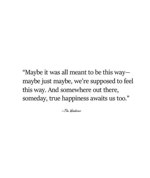 """Maybe It: """"Maybe it was all meant to be this way  maybe just maybe, we're supposed to feel  this way. And somewhere out there,  someday, true happiness awaits us too.""""  -The Wanderer"""