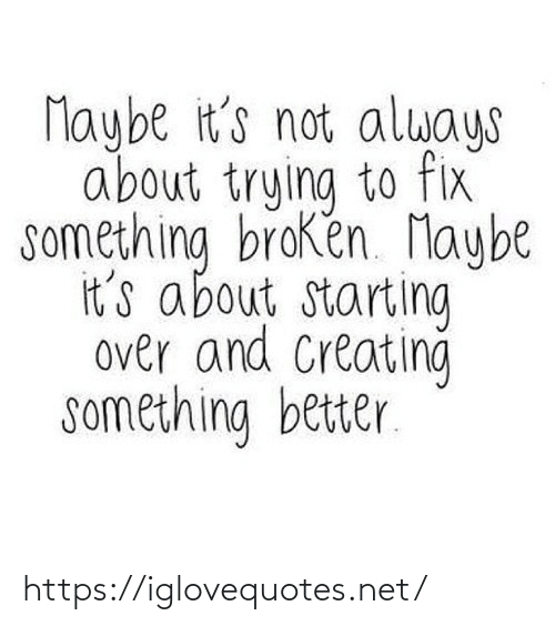 creating: Maybe it's not always  about trying to fix  something broken. Maybe  it's about starting  over and Creating  something better. https://iglovequotes.net/