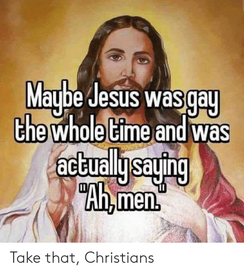 "Funny, Jesus, and Time: Maybe Jesus was gay  the whole time and was  actuallysaying  ""Ah,men Take that, Christians"