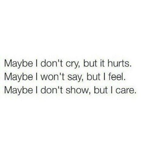 Cry, Show, and Hurts: Maybe l don't cry, but it hurts.  Maybe I won't say, but I feel.  Maybe I don't show, but I care.