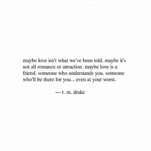 Attraction: maybe love isn't what we've been told. maybe it's  not all romance or attraction. maybe love is a  friend. someone who understands you. someone  who'll be there for you... even at your worst.  -r. m. drake