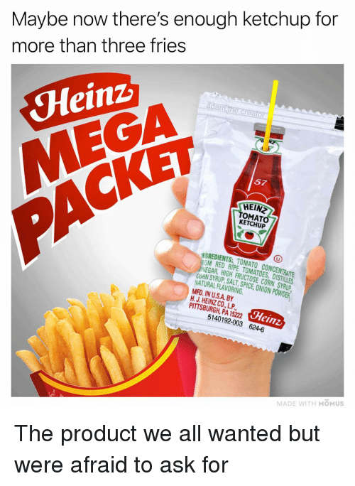 Hein: Maybe now there's enough ketchup for  more than three fries  da  Heinz  MEGA  57  CKET  HEIN  OMAT  KETCHUP  NGREDIENTS TOMATO CONCENTRATE  OM RED RIPE TOMATOES, DISTILLED  NEGAR, HIGH FRUCTOSE CORN SYRUP  CORN SYRUP SALT SPICE,ION PWDER  NATURAL FLAVORING  MFD. IN U.SA BY  H. J. HEINZ CO., LP  PITTSBURGH, PA 15222  Heinz  5140192-003 624-6  MADE WITH MOMUS The product we all wanted but were afraid to ask for