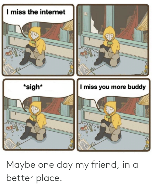 one: Maybe one day my friend, in a better place.