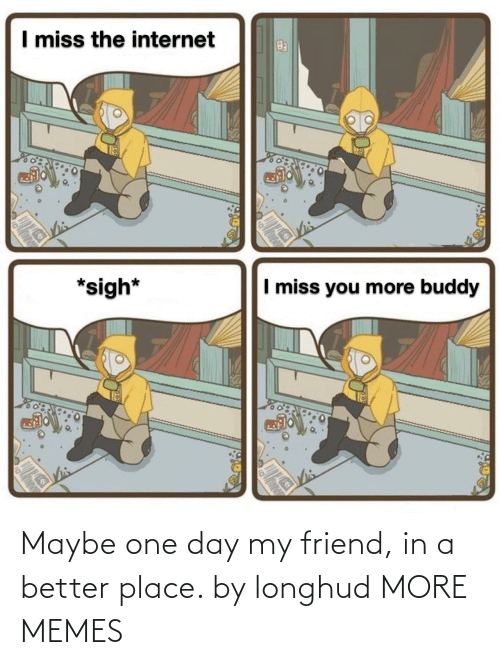 one: Maybe one day my friend, in a better place. by longhud MORE MEMES