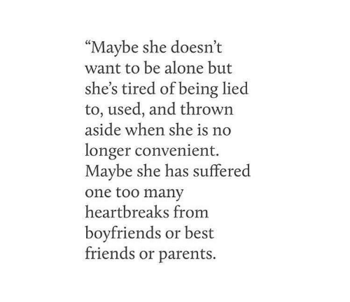 "Being Alone, Friends, and Parents: ""Maybe she doesn't  want to be alone but  she's tired of being lied  to, used, and thrown  aside when she is n  longer convenient.  Maybe she has suffered  one too many  heartbreaks fromm  boyfriends or best  friends or parents."