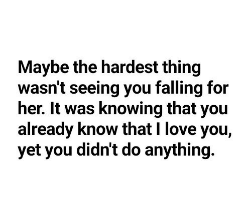 Love, I Love You, and Her: Maybe the hardest thing  wasn't seeing you falling for  her. It was knowing that you  already know that I love you,  yet you didn't do anything.
