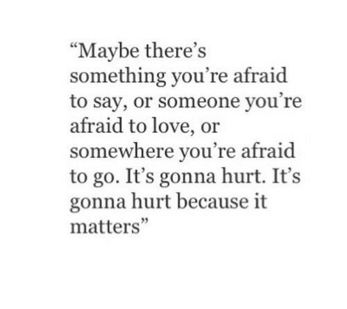 """Love, Somewhere, and Youre: """"Maybe there's  something you're afraid  to say, or someone you're  afraid to love, or  somewhere you're afraid  to go. It's gonna hurt. It's  gonna hurt because it  matters'"""""""