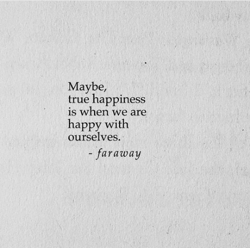 Happiness Is: Maybe,  true happiness  is when we are  happy with  ourselves.  - faraway