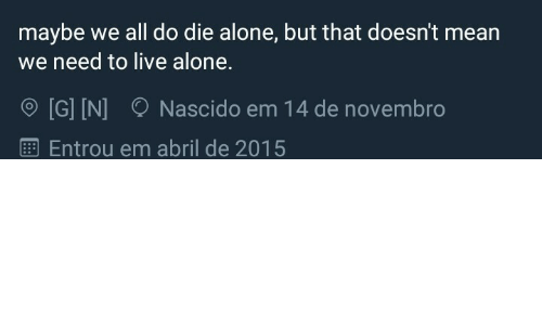 Die Alone: maybe we all do die alone, but that doesn't mean  need to live alone.  [G] IN]  Nascido em 14 de novembro  Entrou em abril de 2015