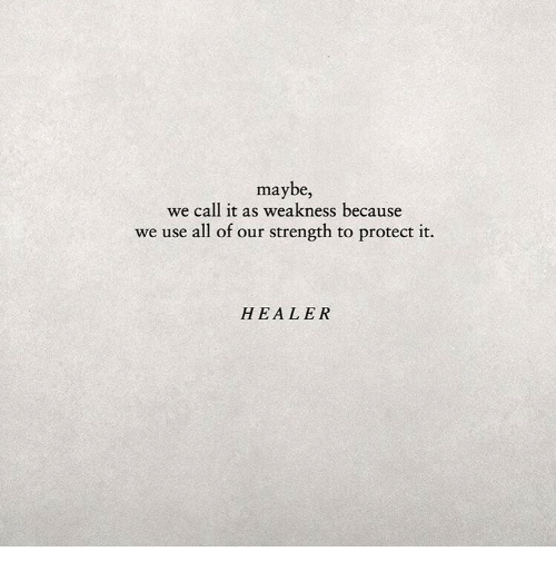 healer: maybe,  we call it as weakness because  we use all of our strength to protect it.  HEALER