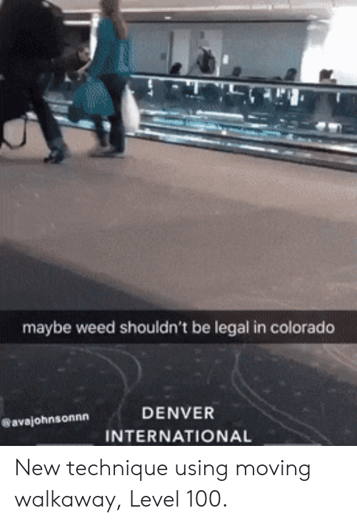 Legal: maybe weed shouldn't be legal in colorado  DENVER  avajohnsonnn  INTERNATIONAL New technique using moving walkaway, Level 100.