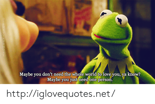 Love, Http, and World: Maybe you don't need the whole world to love you, ya know?  Maybe you just need one person. http://iglovequotes.net/